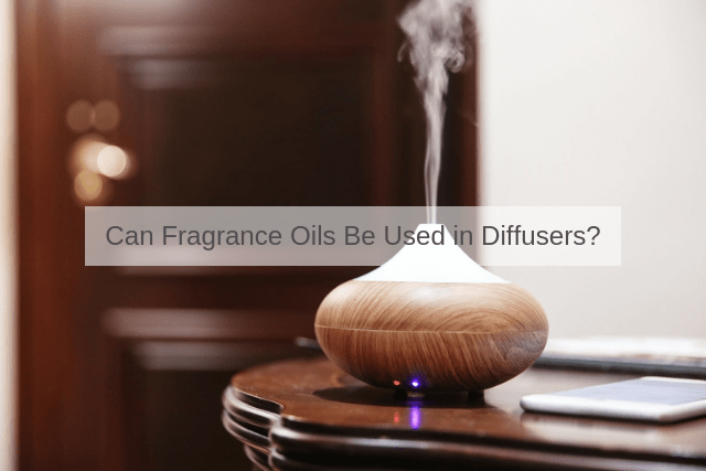 Can Fragrance Oils be Used in Diffusers?